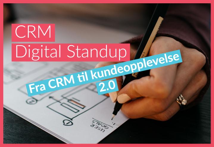 CRM Digital Standup – Fra CRM til kundeopplevelse